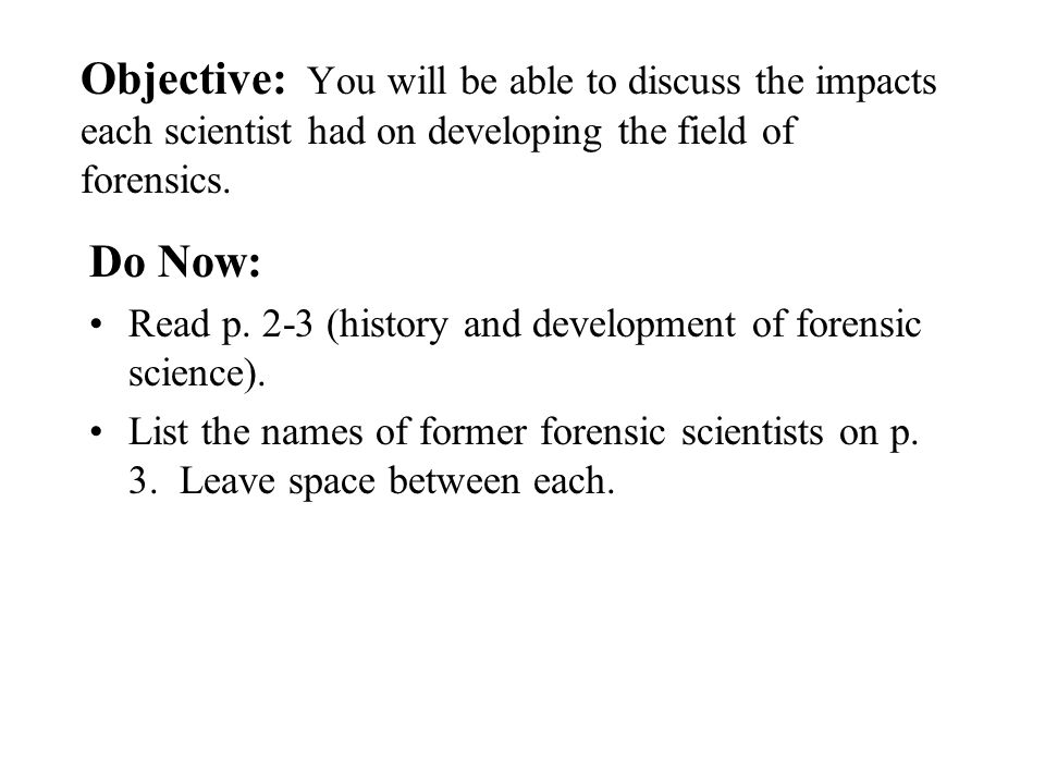Objective: You will be able to discuss the impacts each scientist had on developing the field of forensics.