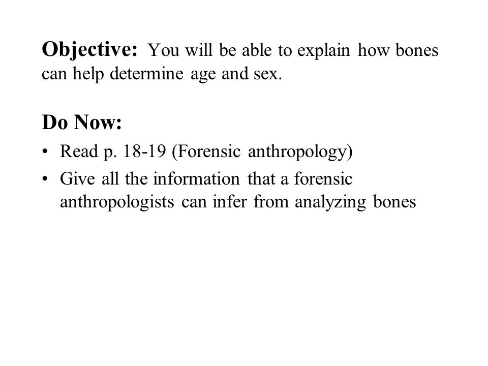 Objective: You will be able to explain how bones can help determine age and sex.