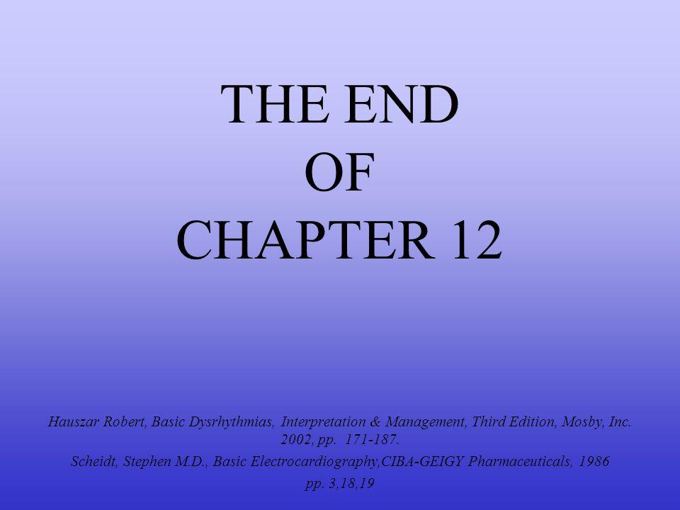 THE END OF CHAPTER 12 Hauszar Robert, Basic Dysrhythmias, Interpretation & Management, Third Edition, Mosby, Inc. 2002, pp. 171-187.