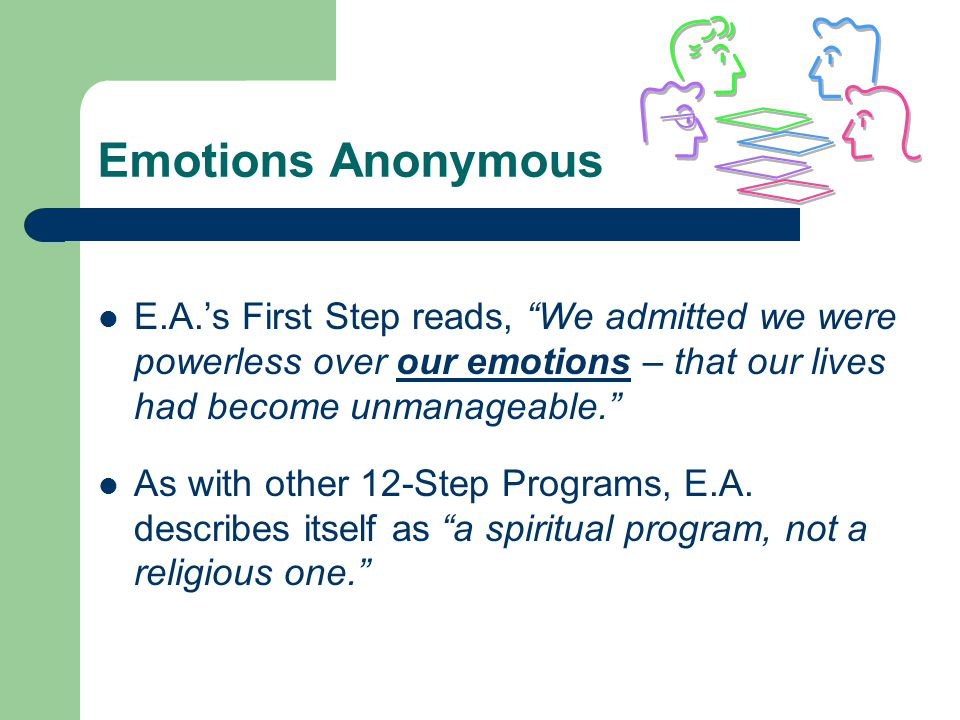 Emotions Anonymous E.A.'s First Step reads, We admitted we were powerless over our emotions – that our lives had become unmanageable.