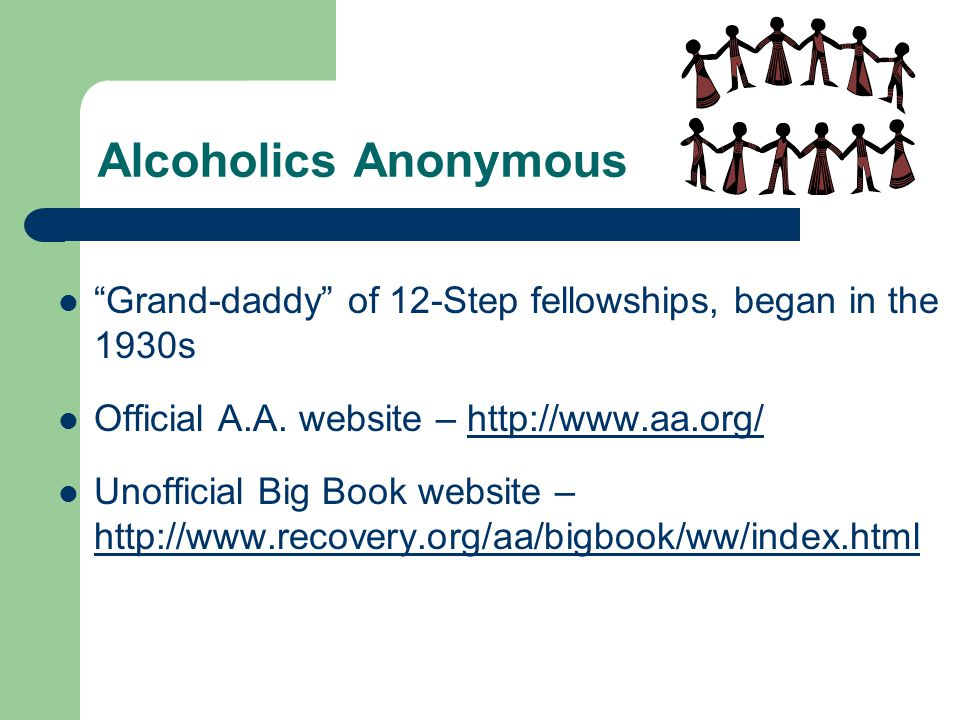 Alcoholics Anonymous Grand-daddy of 12-Step fellowships, began in the 1930s. Official A.A. website – http://www.aa.org/