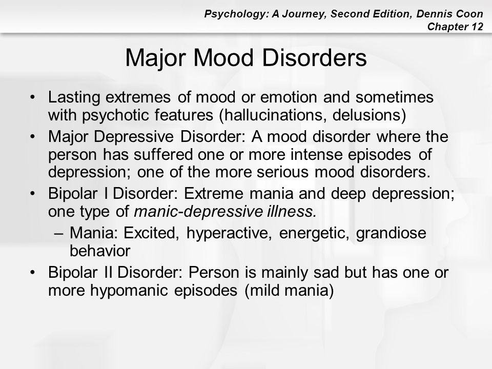 Major Mood Disorders Lasting extremes of mood or emotion and sometimes with psychotic features (hallucinations, delusions)