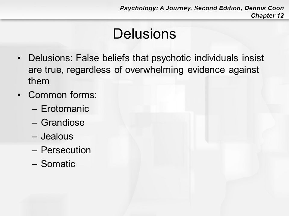 Delusions Delusions: False beliefs that psychotic individuals insist are true, regardless of overwhelming evidence against them.