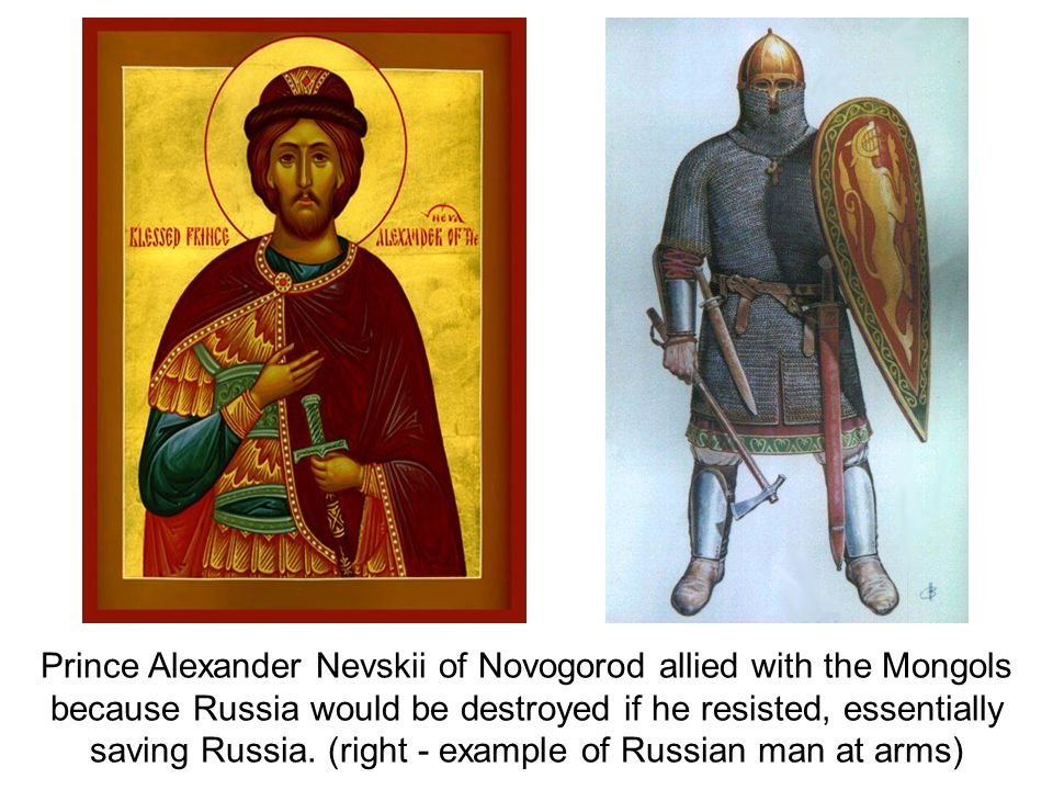 Prince Alexander Nevskii of Novogorod allied with the Mongols because Russia would be destroyed if he resisted, essentially saving Russia.