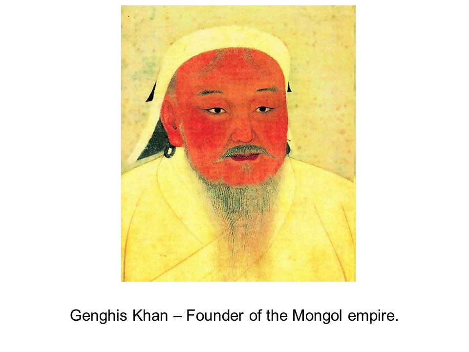 Genghis Khan – Founder of the Mongol empire.