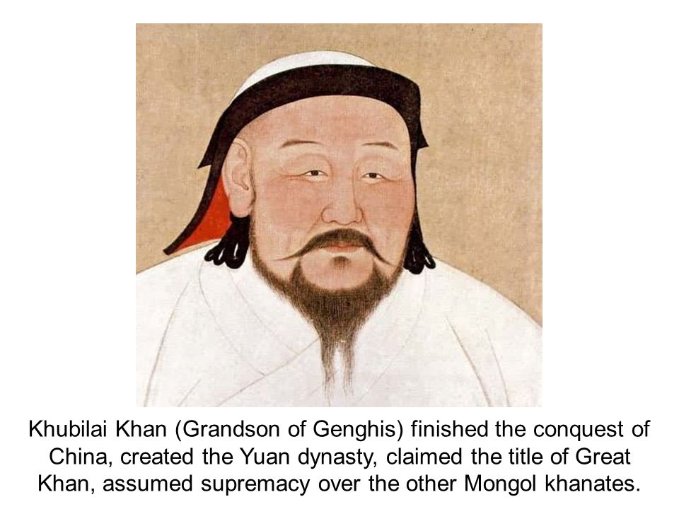 Khubilai Khan (Grandson of Genghis) finished the conquest of China, created the Yuan dynasty, claimed the title of Great Khan, assumed supremacy over the other Mongol khanates.