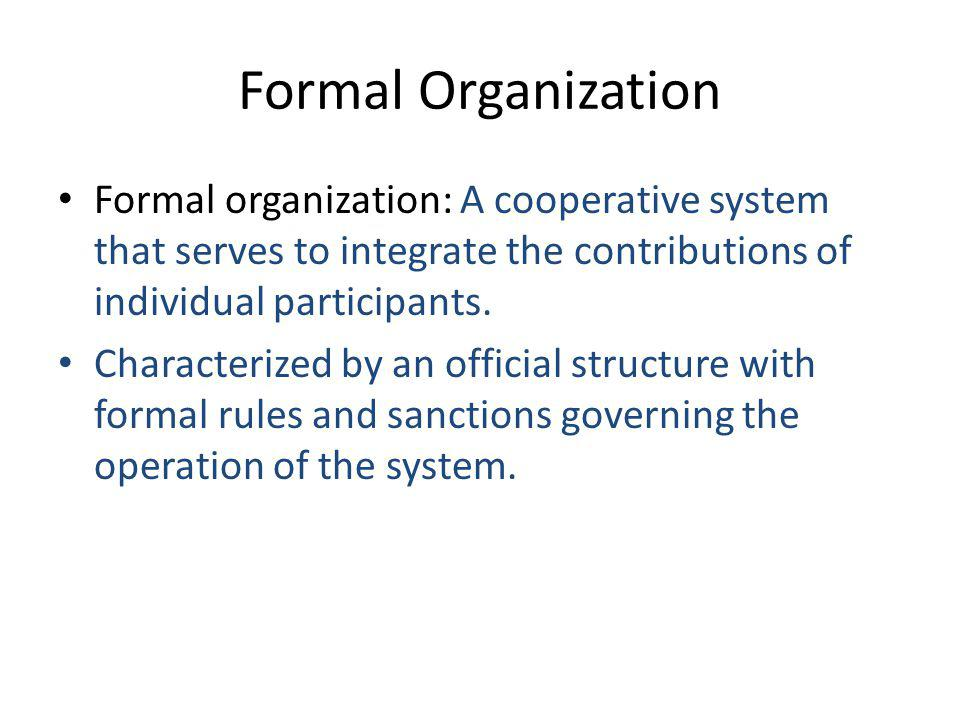 Formal Organization Formal organization: A cooperative system that serves to integrate the contributions of individual participants.