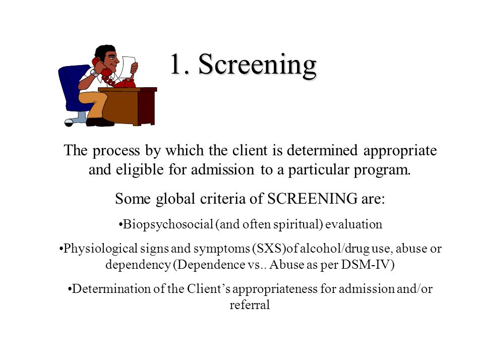 1. Screening The process by which the client is determined appropriate and eligible for admission to a particular program.