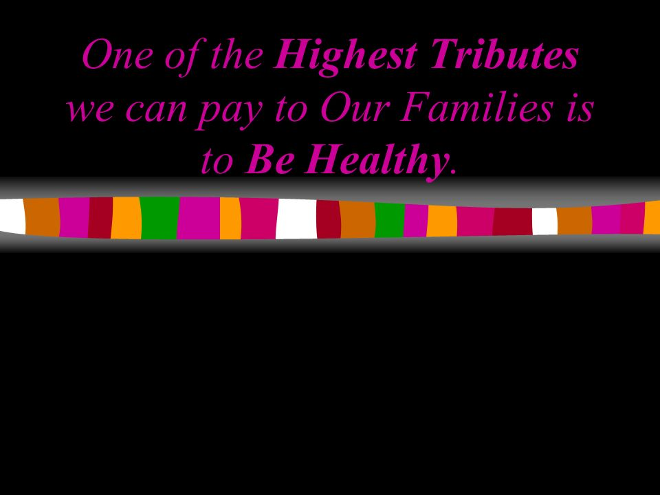 One of the Highest Tributes we can pay to Our Families is to Be Healthy.