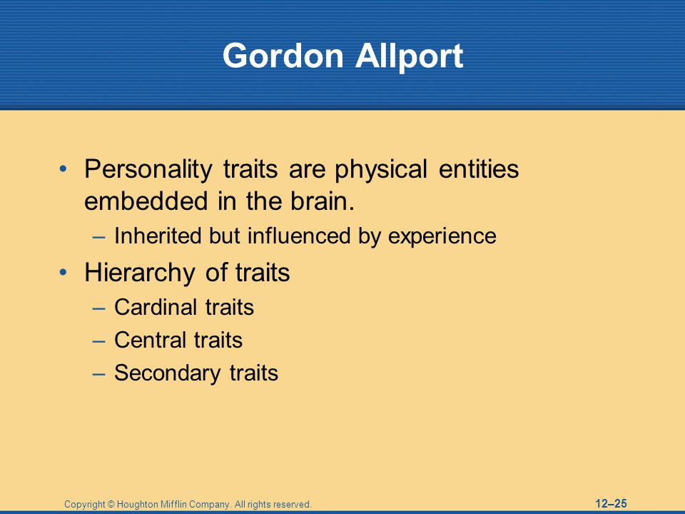 Gordon Allport Personality traits are physical entities embedded in the brain. Inherited but influenced by experience.