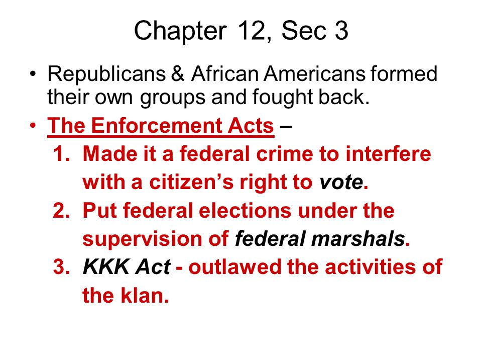 Chapter 12, Sec 3 Republicans & African Americans formed their own groups and fought back. The Enforcement Acts –