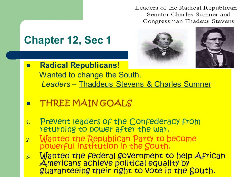 Chapter 12, Sec 1 Radical Republicans! Wanted to change the South.