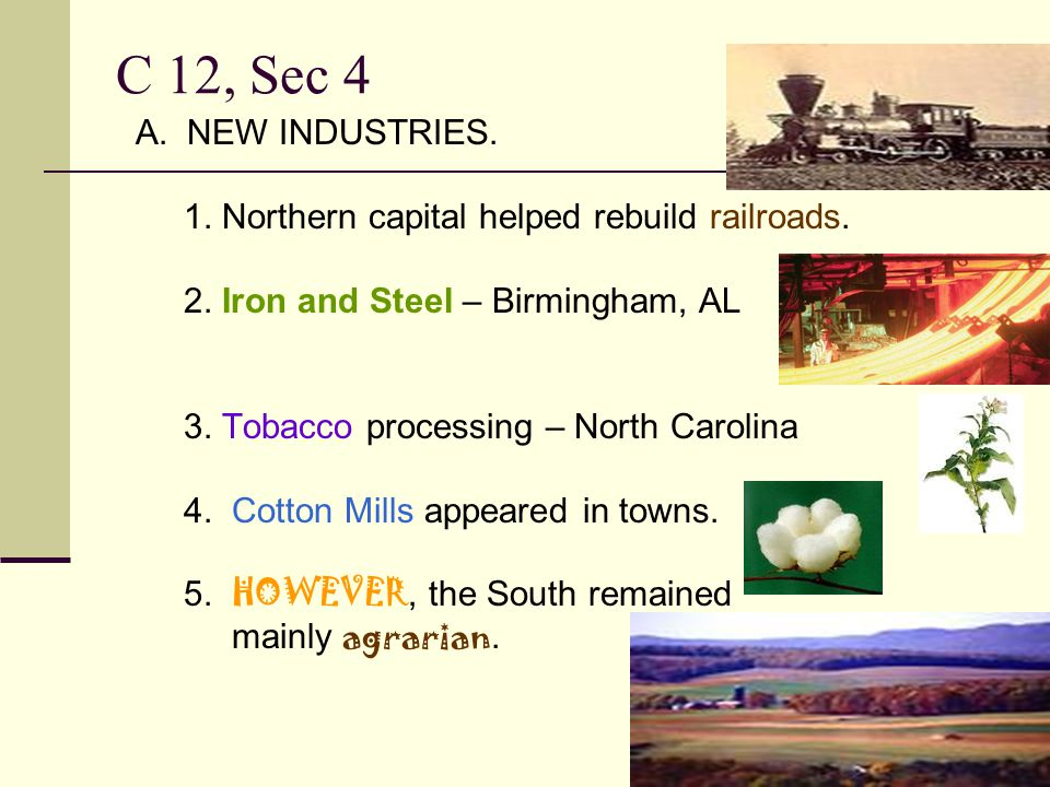 C 12, Sec 4 A. NEW INDUSTRIES. 1. Northern capital helped rebuild railroads. 2. Iron and Steel – Birmingham, AL.