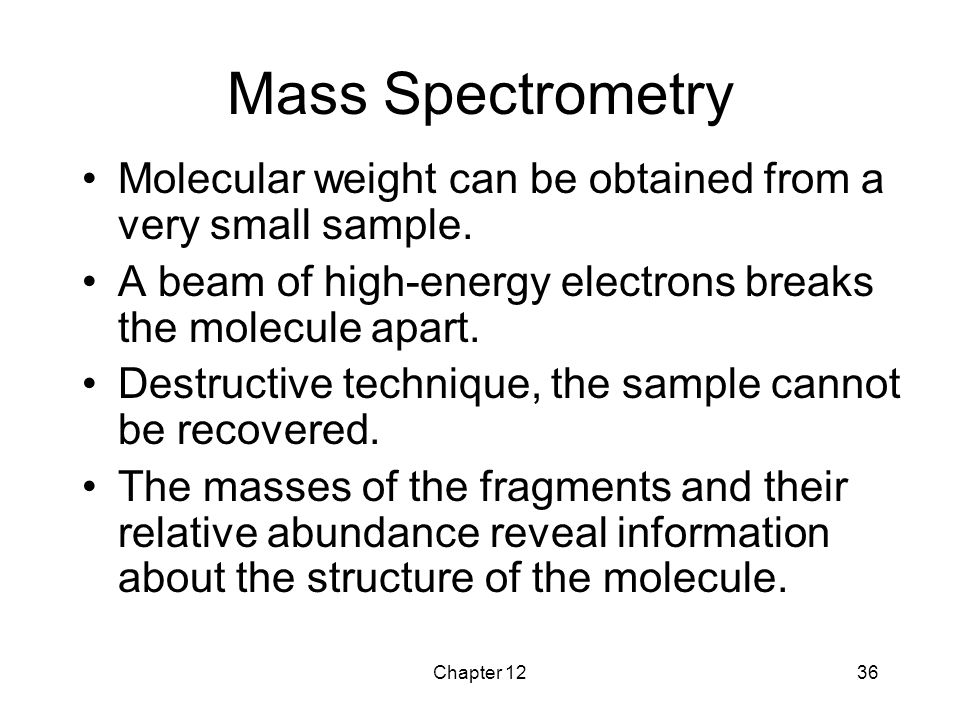 Mass Spectrometry Molecular weight can be obtained from a very small sample. A beam of high-energy electrons breaks the molecule apart.