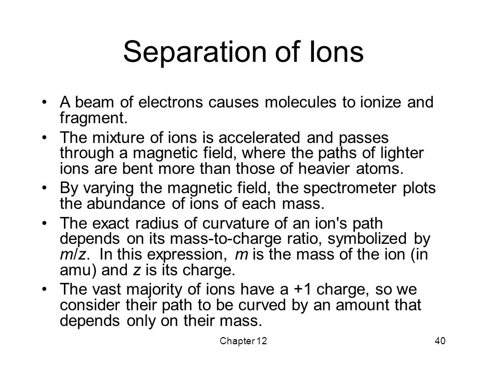 Separation of Ions A beam of electrons causes molecules to ionize and fragment.