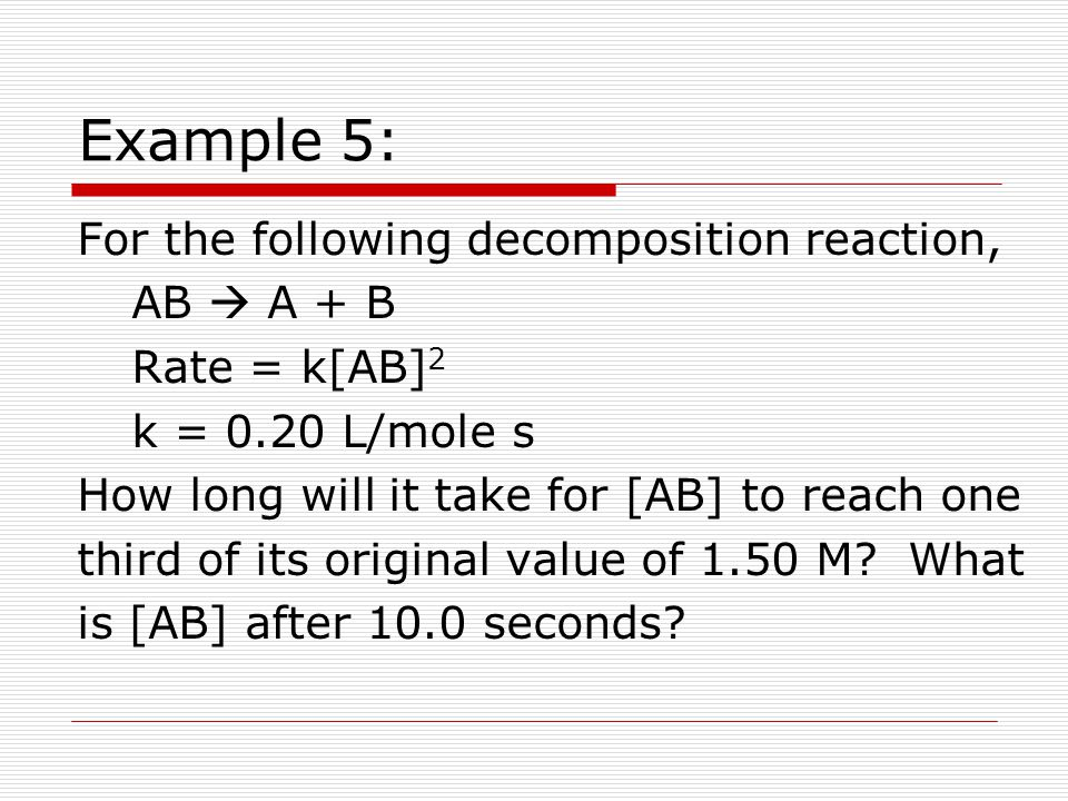 Example 5: For the following decomposition reaction, AB  A + B