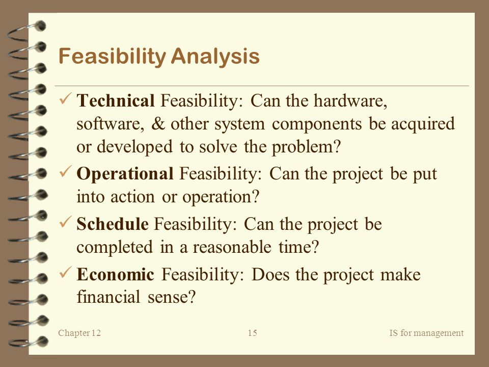Feasibility Analysis Technical Feasibility: Can the hardware, software, & other system components be acquired or developed to solve the problem