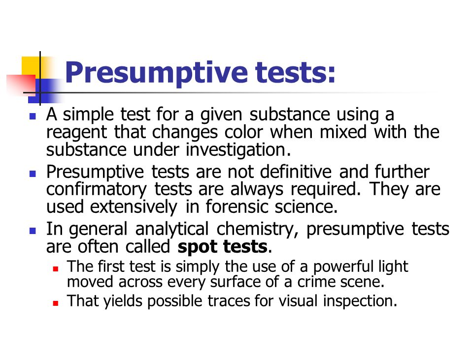Presumptive tests: A simple test for a given substance using a reagent that changes color when mixed with the substance under investigation.