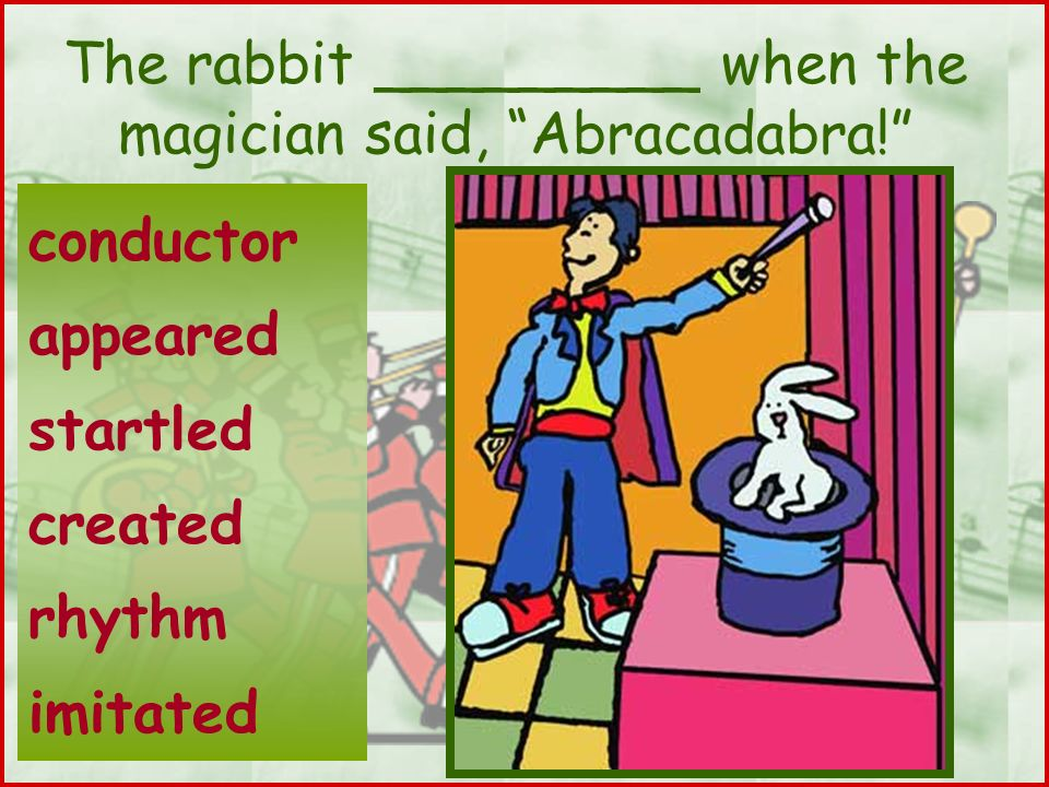 The rabbit _________ when the magician said, Abracadabra!
