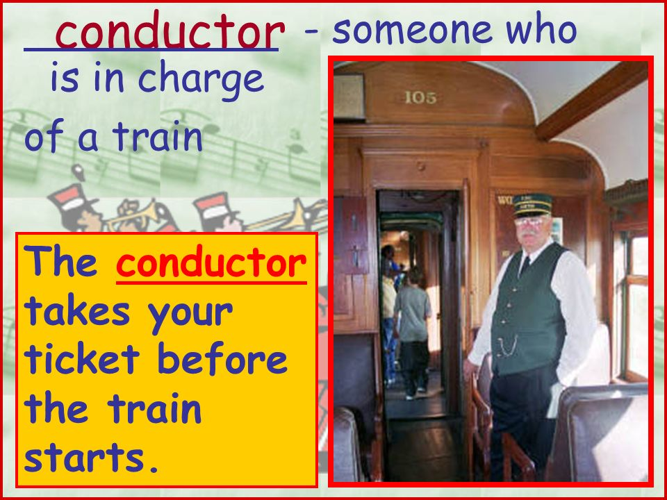 conductor - someone who is in charge of a train