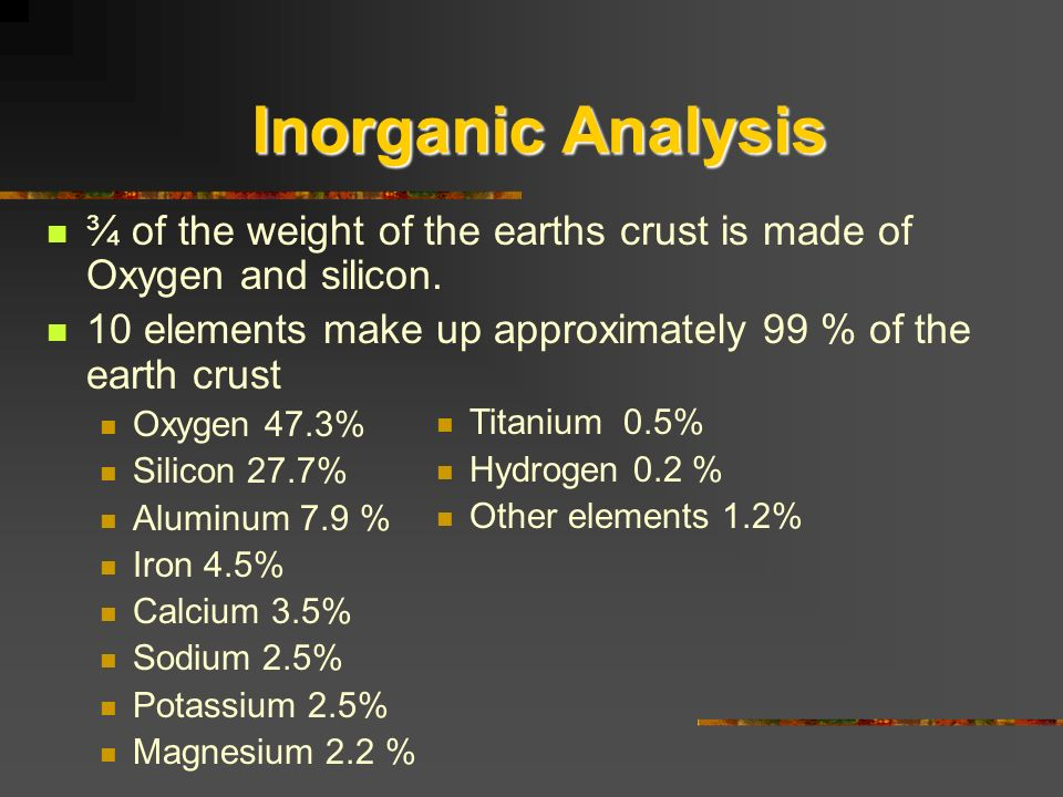 Inorganic Analysis ¾ of the weight of the earths crust is made of Oxygen and silicon. 10 elements make up approximately 99 % of the earth crust.
