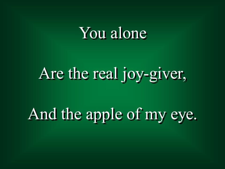 You alone Are the real joy-giver, And the apple of my eye.