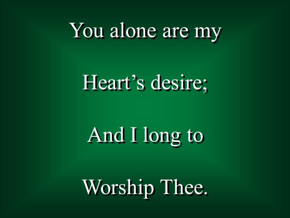 You alone are my Heart's desire; And I long to Worship Thee.