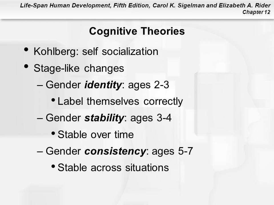 Cognitive Theories Kohlberg: self socialization. Stage-like changes. Gender identity: ages 2-3. Label themselves correctly.