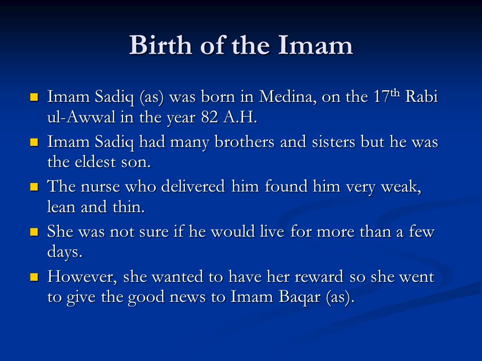 Birth of the Imam Imam Sadiq (as) was born in Medina, on the 17th Rabi ul-Awwal in the year 82 A.H.