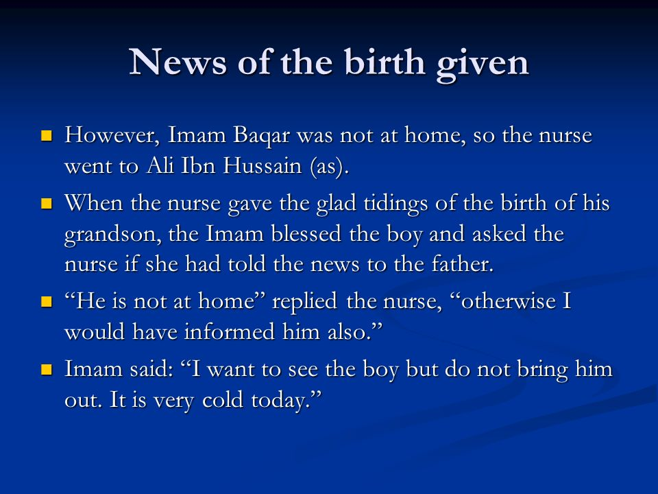 News of the birth given However, Imam Baqar was not at home, so the nurse went to Ali Ibn Hussain (as).