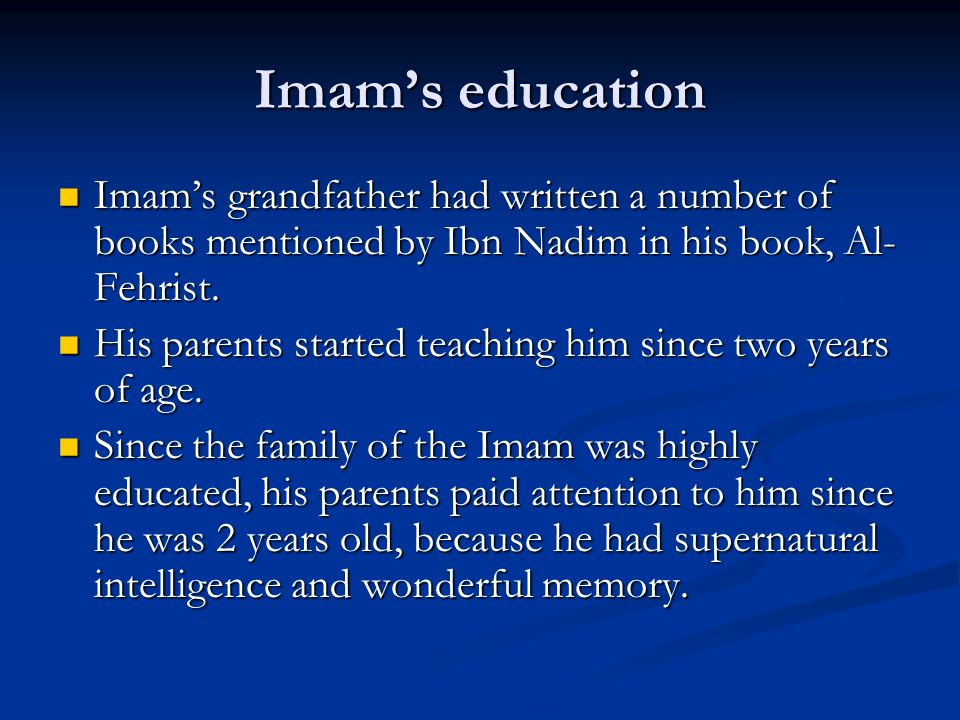 Imam's education Imam's grandfather had written a number of books mentioned by Ibn Nadim in his book, Al-Fehrist.