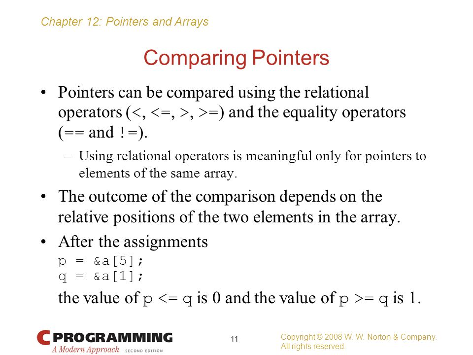 Comparing Pointers Pointers can be compared using the relational operators (<, <=, >, >=) and the equality operators (== and !=).