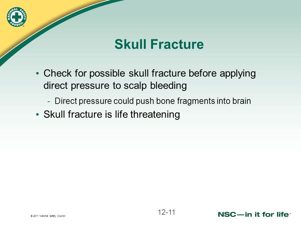 Skull Fracture Check for possible skull fracture before applying direct pressure to scalp bleeding.