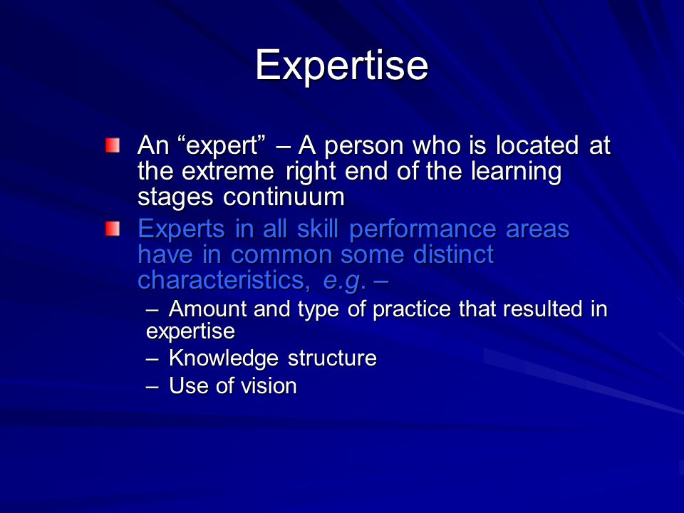 Expertise An expert – A person who is located at the extreme right end of the learning stages continuum.