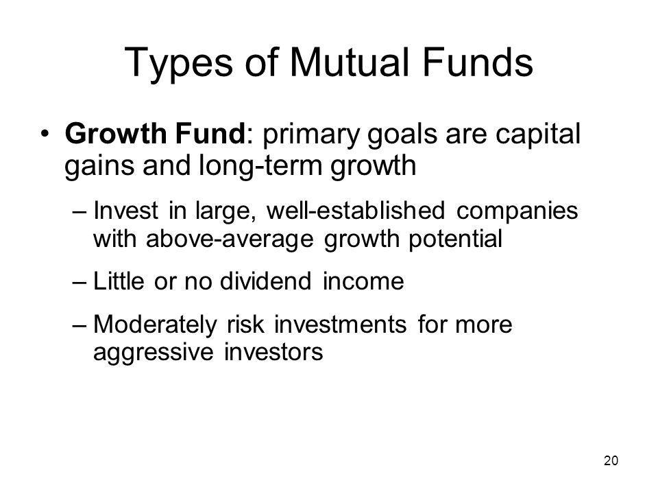 Types of Mutual Funds Growth Fund: primary goals are capital gains and long-term growth.
