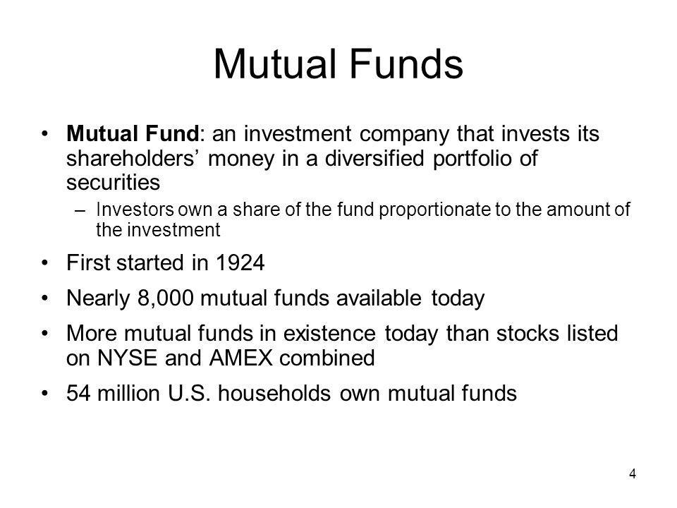 Mutual Funds Mutual Fund: an investment company that invests its shareholders' money in a diversified portfolio of securities.