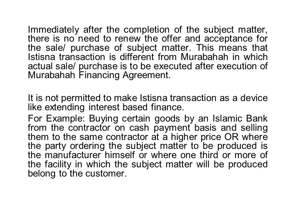 Immediately after the completion of the subject matter, there is no need to renew the offer and acceptance for the sale/ purchase of subject matter. This means that Istisna transaction is different from Murabahah in which actual sale/ purchase is to be executed after execution of Murabahah Financing Agreement.