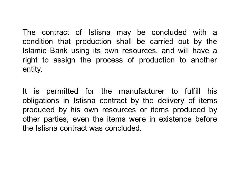 The contract of Istisna may be concluded with a condition that production shall be carried out by the Islamic Bank using its own resources, and will have a right to assign the process of production to another entity.