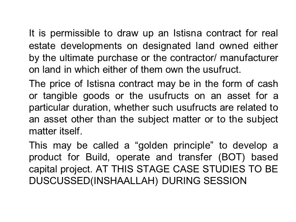 It is permissible to draw up an Istisna contract for real estate developments on designated land owned either by the ultimate purchase or the contractor/ manufacturer on land in which either of them own the usufruct.