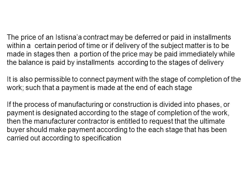 The price of an Istisna'a contract may be deferred or paid in installments within a certain period of time or if delivery of the subject matter is to be made in stages then a portion of the price may be paid immediately while the balance is paid by installments according to the stages of delivery