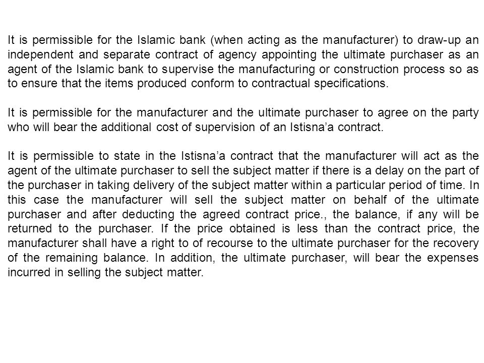 It is permissible for the Islamic bank (when acting as the manufacturer) to draw-up an independent and separate contract of agency appointing the ultimate purchaser as an agent of the Islamic bank to supervise the manufacturing or construction process so as to ensure that the items produced conform to contractual specifications.