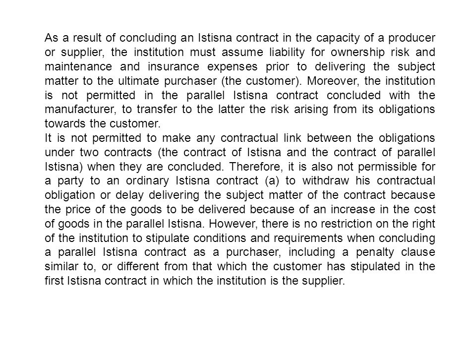 As a result of concluding an Istisna contract in the capacity of a producer or supplier, the institution must assume liability for ownership risk and maintenance and insurance expenses prior to delivering the subject matter to the ultimate purchaser (the customer). Moreover, the institution is not permitted in the parallel Istisna contract concluded with the manufacturer, to transfer to the latter the risk arising from its obligations towards the customer.