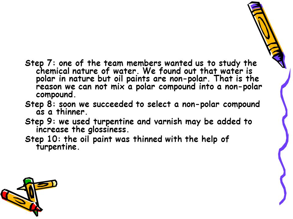 Step 7: one of the team members wanted us to study the chemical nature of water. We found out that water is polar in nature but oil paints are non-polar. That is the reason we can not mix a polar compound into a non-polar compound.