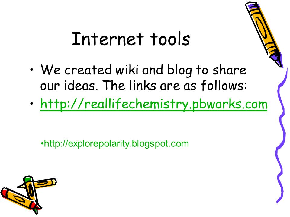 Internet toolsWe created wiki and blog to share our ideas. The links are as follows: http://reallifechemistry.pbworks.com.