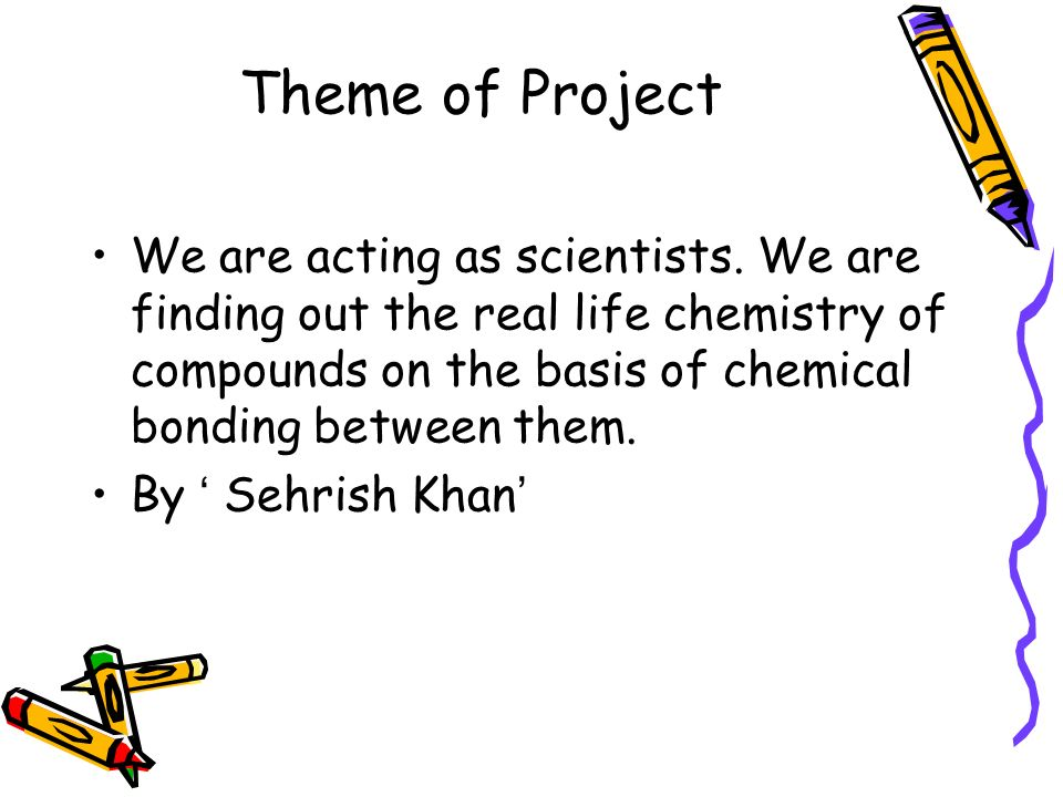 Theme of Project We are acting as scientists. We are finding out the real life chemistry of compounds on the basis of chemical bonding between them.