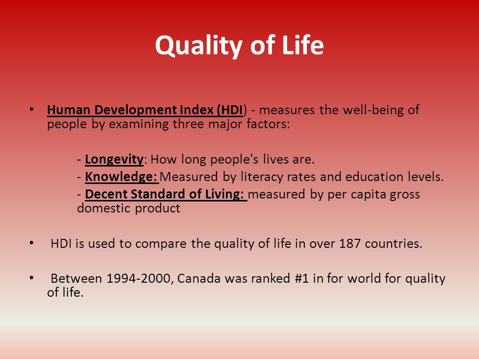 Quality of Life Human Development Index (HDI) - measures the well-being of people by examining three major factors: