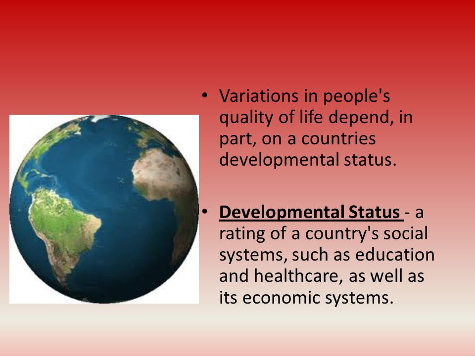 Variations in people s quality of life depend, in part, on a countries developmental status.