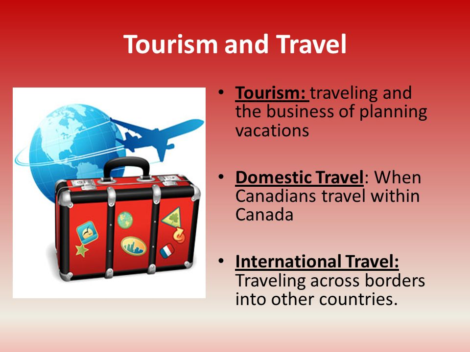 Tourism and Travel Tourism: traveling and the business of planning vacations. Domestic Travel: When Canadians travel within Canada.