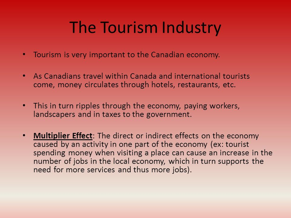 The Tourism Industry Tourism is very important to the Canadian economy.