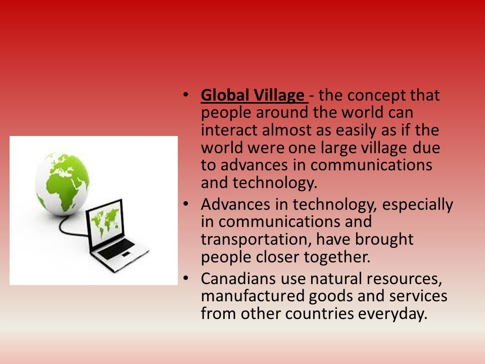 Global Village - the concept that people around the world can interact almost as easily as if the world were one large village due to advances in communications and technology.